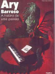 Ary Barroso - A história de uma paixão