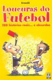Loucuras do futebol (288 histórias reais... e absurdas)