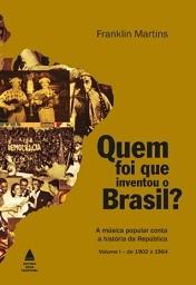 Quem foi que inventou o Brasil? Volume I - de 1902 a 1964